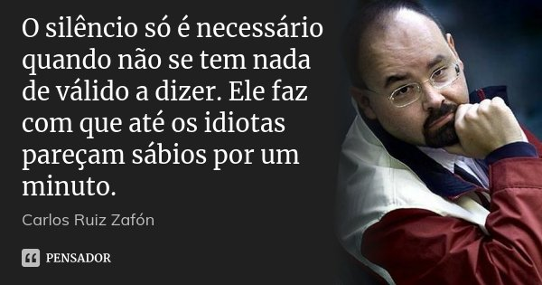 O silêncio só é necessário quando não se tem nada de válido a dizer. Ele faz com que até os idiotas pareçam sábios por um minuto.... Frase de Carlos Ruiz Zafón.