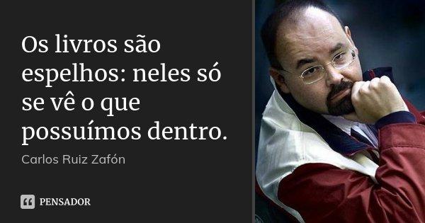 Os livros são espelhos: neles só se vê o que possuímos dentro.... Frase de Carlos Ruiz Zafón.