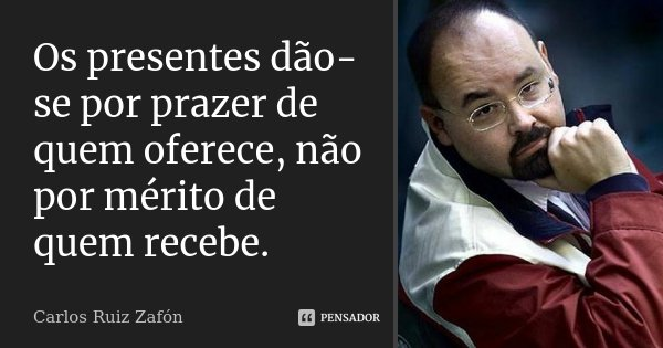 Os presentes dão-se por prazer de quem oferece, não por mérito de quem recebe.... Frase de Carlos Ruiz Zafón.