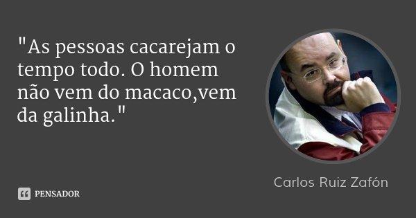 """""""As pessoas cacarejam o tempo todo. O homem não vem do macaco,vem da galinha.""""... Frase de Carlos Ruiz Zafón."""