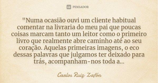 """""""Numa ocasião ouvi um cliente habitual comentar na livraria do meu pai que poucas coisas marcam tanto um leitor como o primeiro livro que realmente abre ca... Frase de Carlos Ruiz Zafón."""