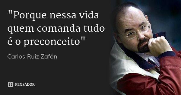 """""""Porque nessa vida quem comanda tudo é o preconceito""""... Frase de Carlos Ruiz Zafón."""