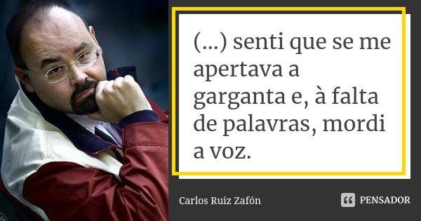 (...) senti que se me apertava a garganta e, à falta de palavras, mordi a voz.... Frase de Carlos Ruiz Zafón.