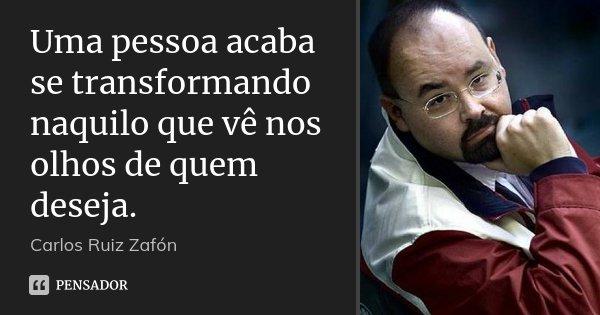 Uma pessoa acaba se transformando naquilo que vê nos olhos de quem deseja.... Frase de Carlos Ruiz Zafón.
