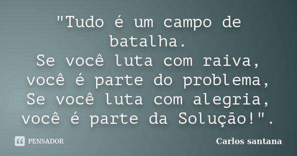 """""""Tudo é um campo de batalha. Se você luta com raiva, você é parte do problema, Se você luta com alegria, você é parte da Solução!"""".... Frase de Carlos Santana."""