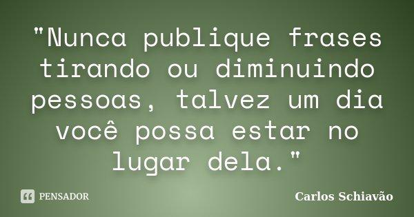"""""""Nunca publique frases tirando ou diminuindo pessoas, talvez um dia você possa estar no lugar dela.""""... Frase de Carlos Schiavão."""