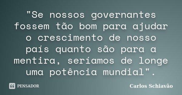 """""""Se nossos governantes fossem tão bom para ajudar o crescimento de nosso país quanto são para a mentira, seríamos de longe uma potência mundial"""".... Frase de Carlos Schiavão."""