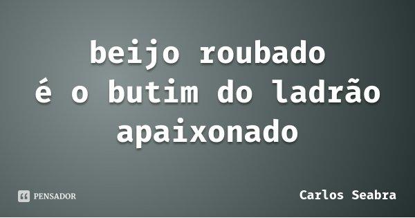beijo roubado é o butim do ladrão apaixonado... Frase de Carlos Seabra.