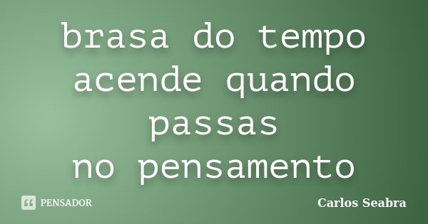 brasa do tempo acende quando passas no pensamento... Frase de Carlos Seabra.
