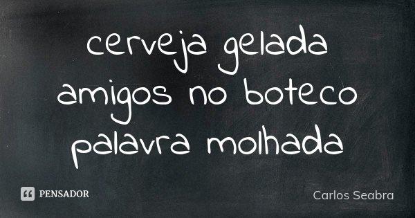 cerveja gelada amigos no boteco palavra molhada... Frase de Carlos Seabra.