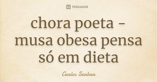 chora poeta - musa obesa pensa só em dieta... Frase de Carlos Seabra.