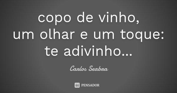 copo de vinho, um olhar e um toque: te adivinho...... Frase de Carlos Seabra.