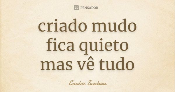 criado mudo fica quieto mas vê tudo... Frase de Carlos Seabra.