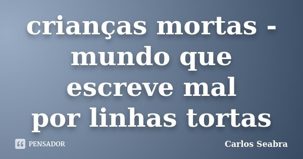 crianças mortas - mundo que escreve mal por linhas tortas... Frase de Carlos Seabra.