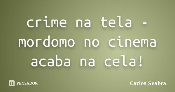 crime na tela - mordomo no cinema acaba na cela!... Frase de Carlos Seabra.
