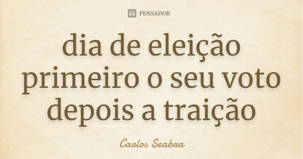dia de eleição primeiro o seu voto depois a traição... Frase de Carlos Seabra.