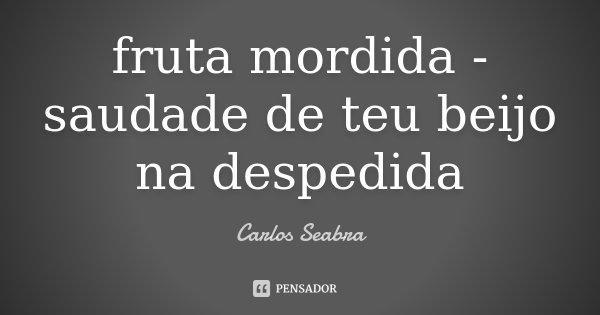 fruta mordida - saudade de teu beijo na despedida... Frase de Carlos Seabra.