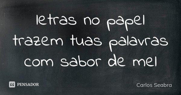 letras no papel trazem tuas palavras com sabor de mel... Frase de Carlos Seabra.
