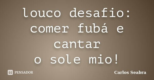 louco desafio: comer fubá e cantar o sole mio!... Frase de Carlos Seabra.