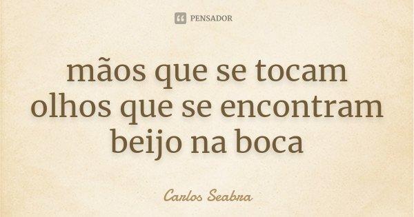 mãos que se tocam olhos que se encontram beijo na boca... Frase de Carlos Seabra.