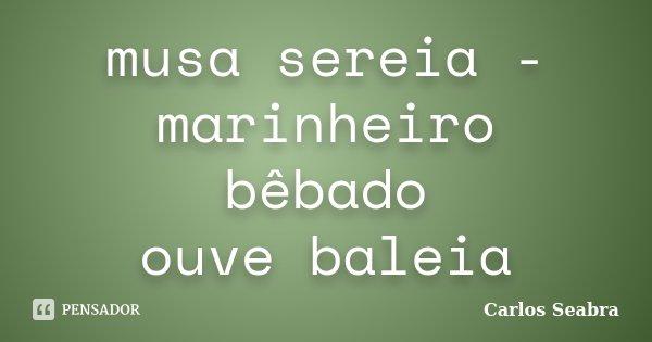 musa sereia - marinheiro bêbado ouve baleia... Frase de Carlos Seabra.