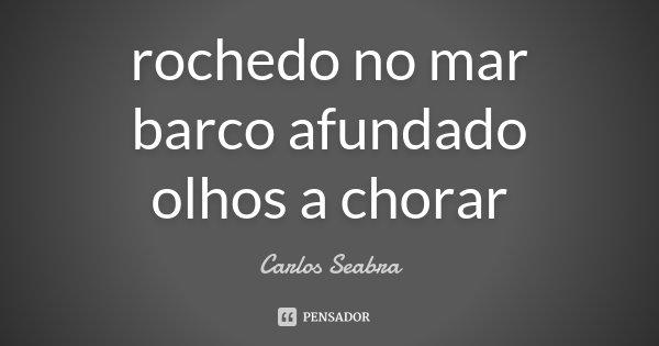 rochedo no mar barco afundado olhos a chorar... Frase de Carlos Seabra.