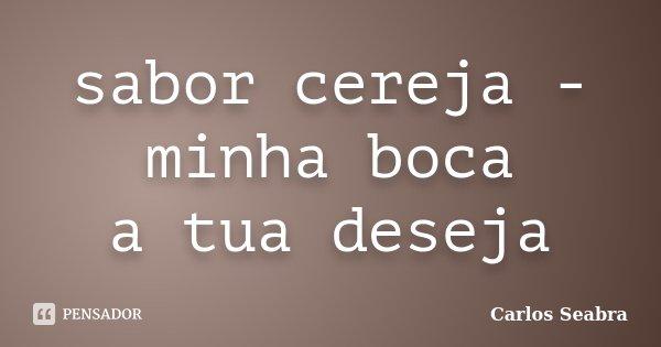 sabor cereja - minha boca a tua deseja... Frase de Carlos Seabra.