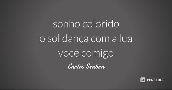 sonho colorido o sol dança com a lua você comigo... Frase de Carlos Seabra.