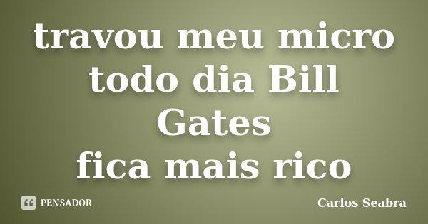 travou meu micro todo dia Bill Gates fica mais rico... Frase de Carlos Seabra.