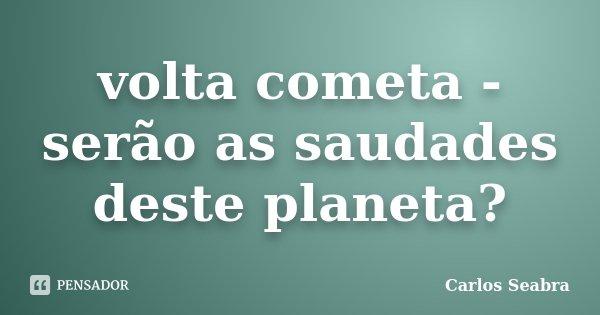 volta cometa - serão as saudades deste planeta?... Frase de Carlos Seabra.
