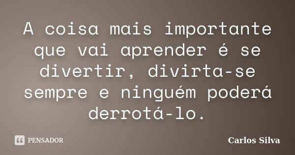 A coisa mais importante que vai aprender é se divertir, divirta-se sempre e ninguém poderá derrotá-lo.... Frase de Carlos Silva.
