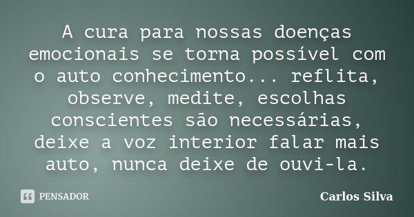 A cura para nossas doenças emocionais se torna possível com o auto conhecimento... reflita, observe, medite, escolhas conscientes são necessárias, deixe a voz i... Frase de Carlos Silva.