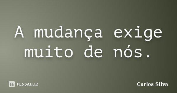 A mudança exige muito de nós.... Frase de Carlos Silva.