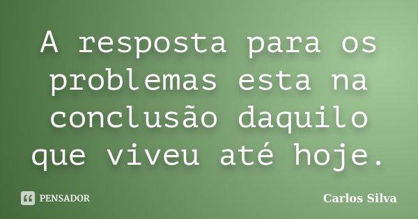 A resposta para os problemas esta na conclusão daquilo que viveu até hoje.... Frase de Carlos Silva.