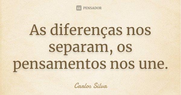 As diferenças nos separam, os pensamentos nos une.... Frase de Carlos Silva.