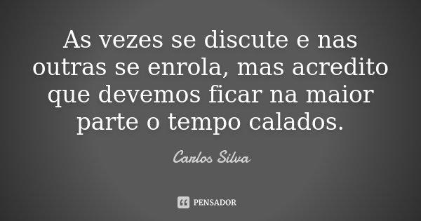 As vezes se discute e nas outras se enrola, mas acredito que devemos ficar na maior parte o tempo calados.... Frase de Carlos Silva.