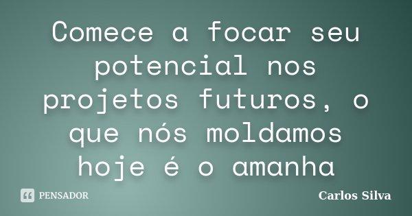 Comece a focar seu potencial nos projetos futuros, o que nós moldamos hoje é o amanha... Frase de Carlos Silva.