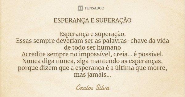 ESPERANÇA E SUPERAÇÃO Esperança e superação. Essas sempre deveriam ser as palavras chaves da vida de todo SER HUMANO. Acredite sempre no impossível, creia... é ... Frase de Carlos Silva cacesilvahotmail.com.