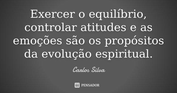 Exercer o equilíbrio, controlar atitudes e as emoções são os propósitos da evolução espiritual.... Frase de Carlos Silva.