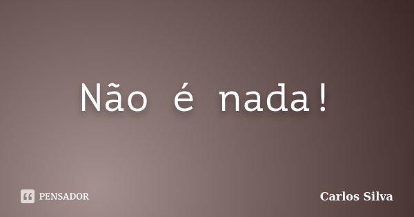 Não é nada!... Frase de Carlos Silva.