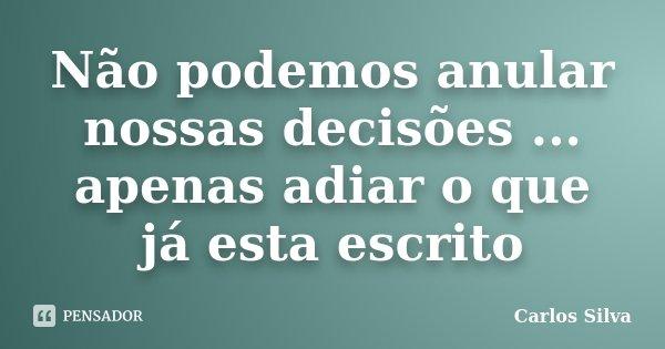 Não podemos anular nossas decisões ... apenas adiar o que já esta escrito... Frase de Carlos Silva.