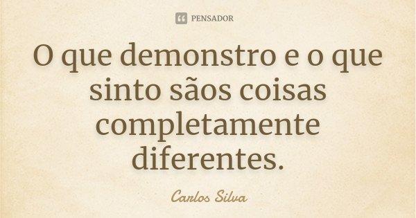 O que demonstro e o que sinto sãos coisas completamente diferentes.... Frase de Carlos Silva.