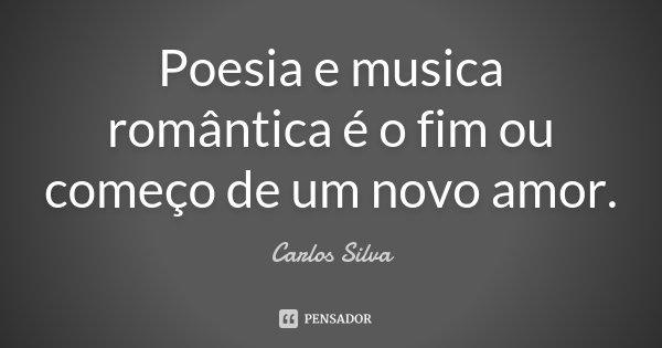 Poesia e musica romântica é o fim ou começo de um novo amor.... Frase de Carlos Silva.