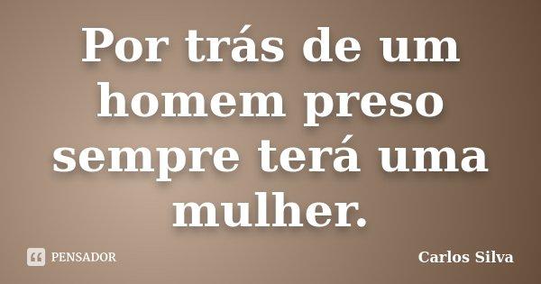 Por trás de um homem preso sempre terá uma mulher.... Frase de Carlos Silva.