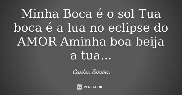 Minha Boca é o sol Tua boca é a lua no eclipse do AMOR Aminha boa beija a tua...... Frase de Carlos Simões.