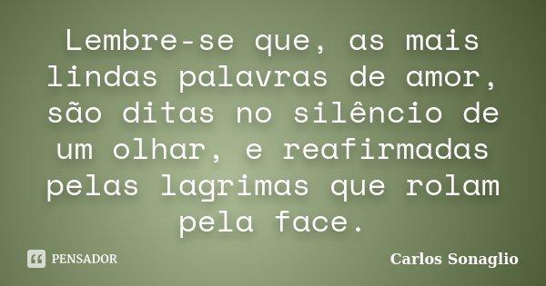 Lembre-se que, as mais lindas palavras de amor, são ditas no silêncio de um olhar, e reafirmadas pelas lagrimas que rolam pela face.... Frase de Carlos Sonaglio.