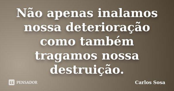 Não apenas inalamos nossa deterioração como também tragamos nossa destruição.... Frase de Carlos Sosa.