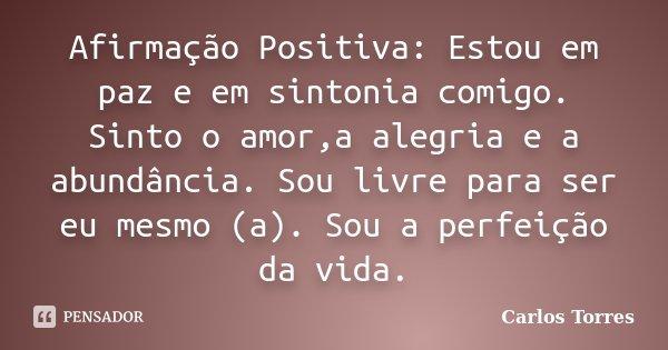 Afirmação Positiva: Estou em paz e em sintonia comigo. Sinto o amor,a alegria e a abundância. Sou livre para ser eu mesmo (a). Sou a perfeição da vida.... Frase de Carlos Torres.