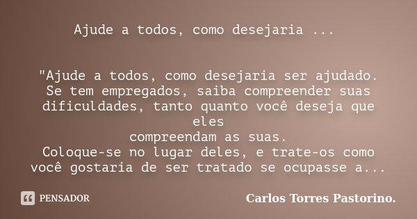 """Ajude a todos, como desejaria ... """"Ajude a todos, como desejaria ser ajudado. Se tem empregados, saiba compreender suas dificuldades, tanto quanto você des... Frase de Carlos Torres Pastorino."""