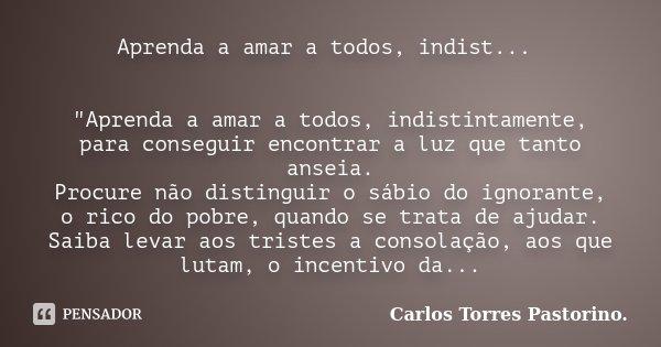 """Aprenda a amar a todos, indist... """"Aprenda a amar a todos, indistintamente, para conseguir encontrar a luz que tanto anseia. Procure não distinguir o sábio... Frase de Carlos Torres Pastorino."""